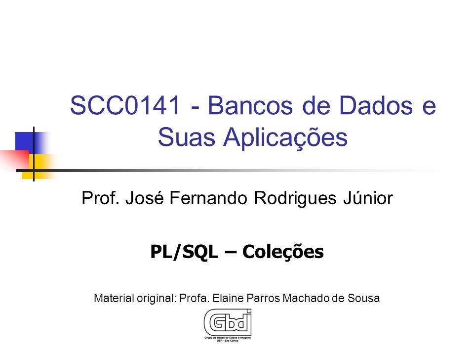 Prof. José Fernando Rodrigues Júnior PL/SQL – Coleções Material original: Profa. Elaine Parros Machado de Sousa SCC0141 - Bancos de Dados e Suas Aplic