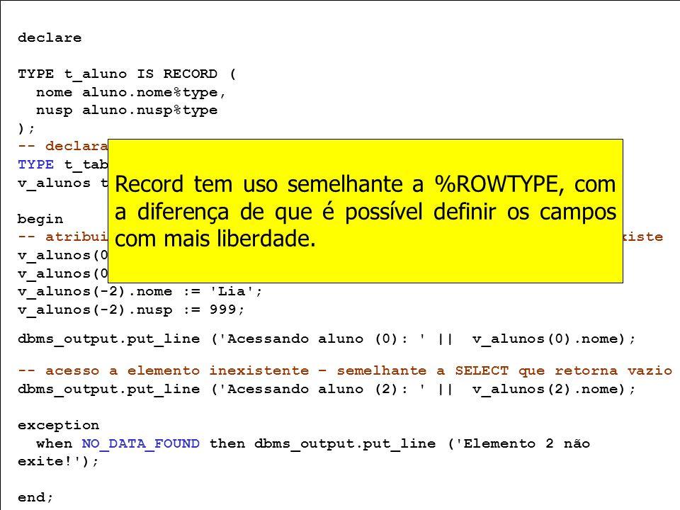 declare TYPE t_aluno IS RECORD ( nome aluno.nome%type, nusp aluno.nusp%type ); -- declaração TYPE t_tab_alunos IS TABLE OF t_aluno INDEX BY PLS_INTEGE
