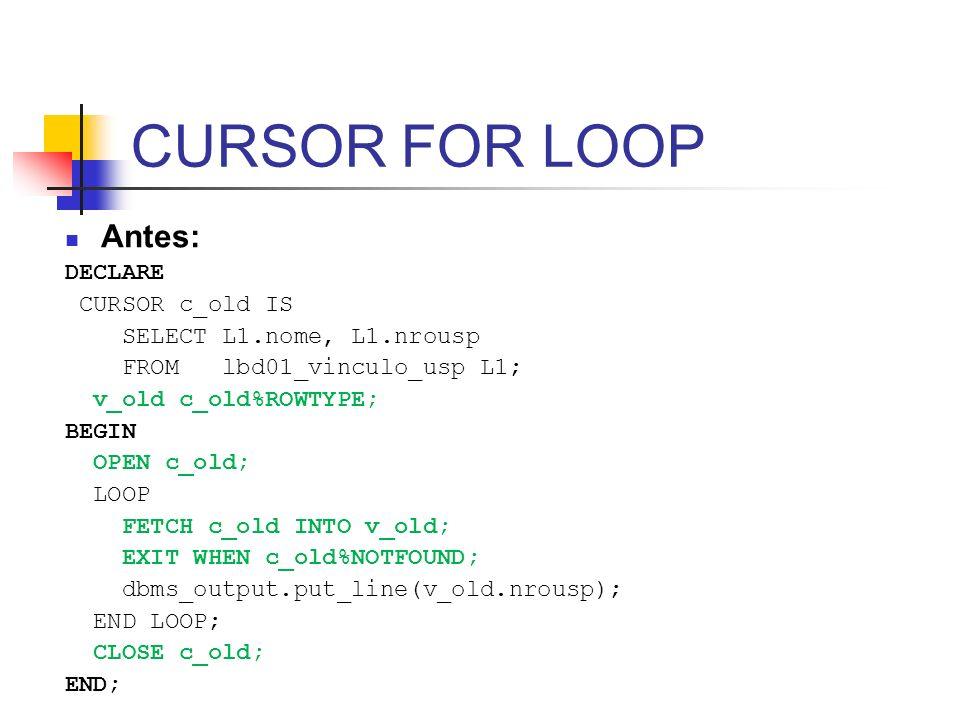 CURSOR FOR LOOP Antes: DECLARE CURSOR c_old IS SELECT L1.nome, L1.nrousp FROM lbd01_vinculo_usp L1; v_old c_old%ROWTYPE; BEGIN OPEN c_old; LOOP FETCH