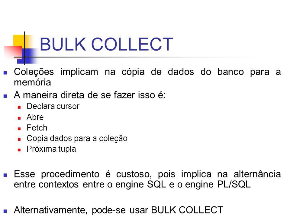 BULK COLLECT Coleções implicam na cópia de dados do banco para a memória A maneira direta de se fazer isso é: Declara cursor Abre Fetch Copia dados pa