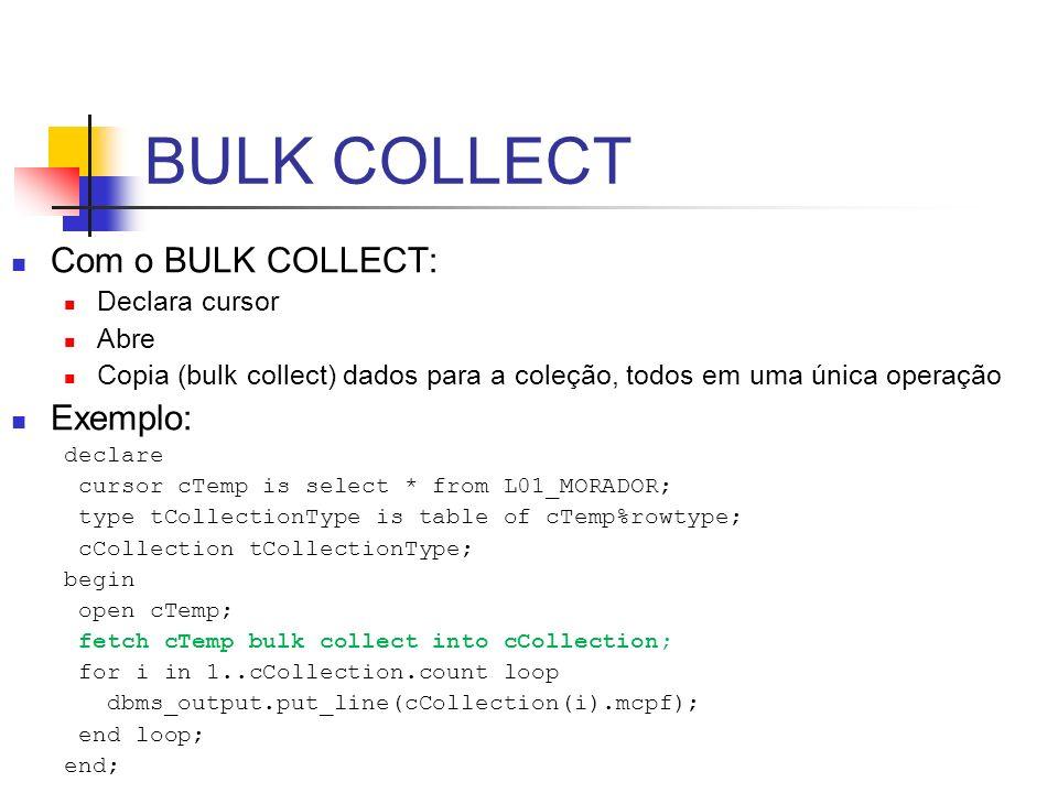 BULK COLLECT Com o BULK COLLECT: Declara cursor Abre Copia (bulk collect) dados para a coleção, todos em uma única operação Exemplo: declare cursor cT