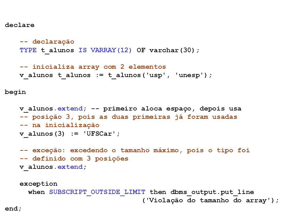 Coleções Index-by tables semelhantes a tabelas com duas colunas: chave, valor chaves podem ser integer ou string valores não contíguos em memória podem ser esparsas semelhante a um hash map chaves não precisam ser seqüenciais integer - podem ser negativas número de elementos limitado pelo tipo da chave: PLS_INTEGER, VARCHAR2 não precisam ser inicializadas TYPE tipo_tabela IS TABLE OF tipo INDEX BY [BINARY_INTEGER | PLS_INTEGER | VARCHAR2(size_limit)]; CHAVEVALOR João 2Lisa 1Ana