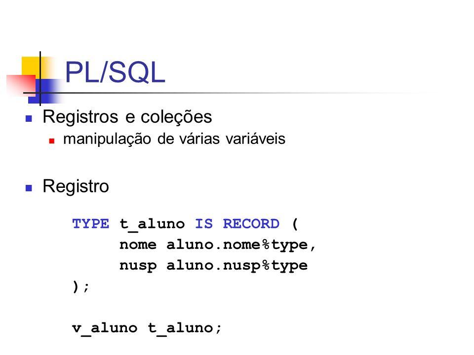 declare TYPE t_aluno IS RECORD ( nome aluno.nome%type, nusp aluno.nusp%type ); -- declaração TYPE t_tab_alunos IS TABLE OF t_aluno INDEX BY PLS_INTEGER; v_alunos t_tab_alunos; -- coleção vazia begin -- atribuição de valores, basta endereçar com a chave desejada v_alunos(0).nome := Aline ; v_alunos(0).nusp := 444; v_alunos(-2).nome := Lia ; v_alunos(-2).nusp := 999; dbms_output.put_line ( Acessando aluno (0): || v_alunos(0).nome); -- acesso a elemento inexistente – semelhante a SELECT que retorna vazio dbms_output.put_line ( Acessando aluno (2): || v_alunos(2).nome); exception when NO_DATA_FOUND then dbms_output.put_line ( Elemento 2 não exite! ); end;
