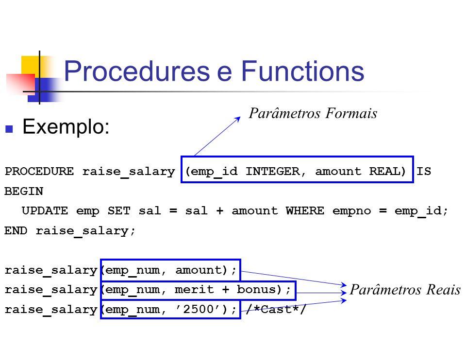 Procedures e Functions Exemplo: PROCEDURE raise_salary (emp_id INTEGER, amount REAL) IS BEGIN UPDATE emp SET sal = sal + amount WHERE empno = emp_id;