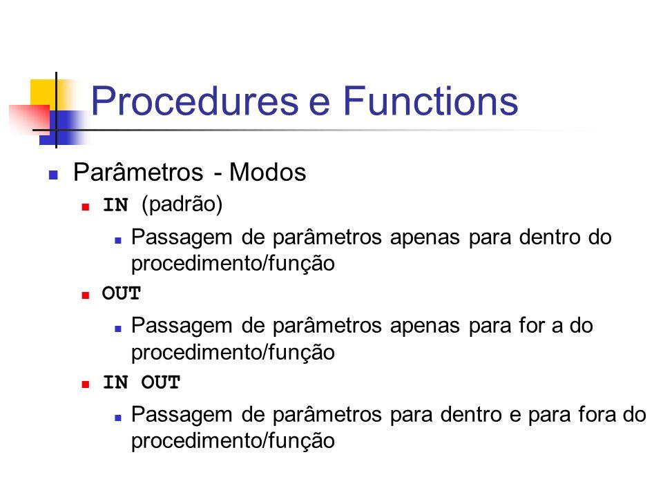 Procedures e Functions Parâmetros - Modos IN (padrão) Passagem de parâmetros apenas para dentro do procedimento/função OUT Passagem de parâmetros apen