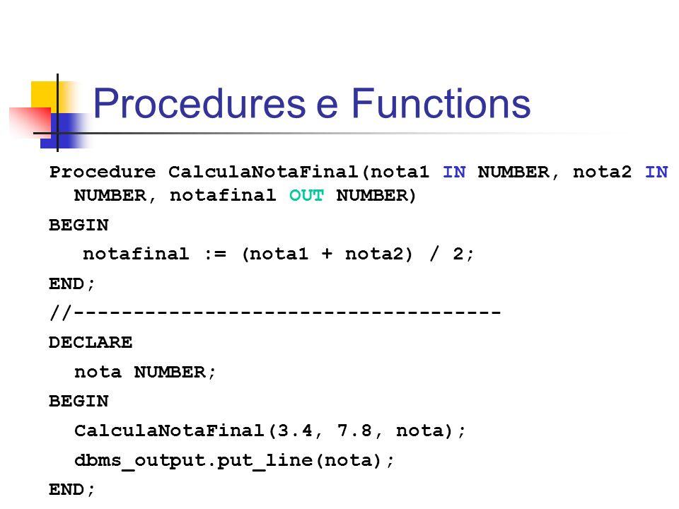 Procedures e Functions Procedure CalculaNotaFinal(nota1 IN NUMBER, nota2 IN NUMBER, notafinal OUT NUMBER) BEGIN notafinal := (nota1 + nota2) / 2; END;