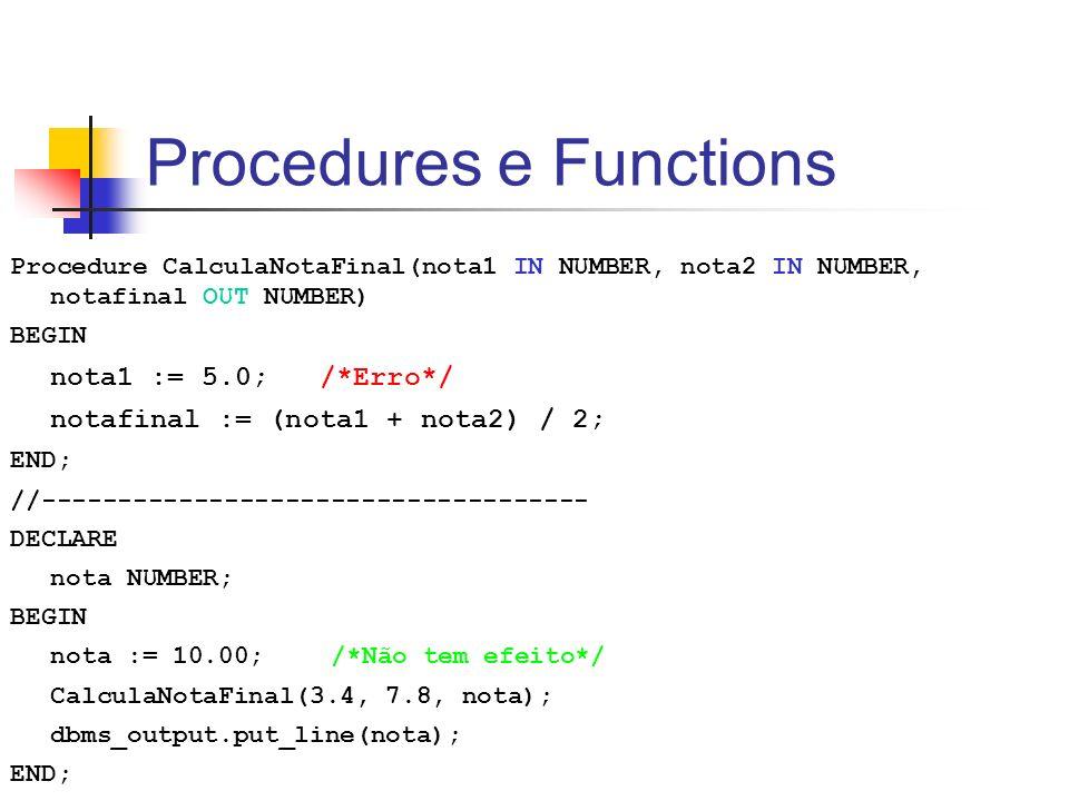 Procedures e Functions Procedure CalculaNotaFinal(nota1 IN NUMBER, nota2 IN NUMBER, notafinal OUT NUMBER) BEGIN nota1 := 5.0; /*Erro*/ notafinal := (n