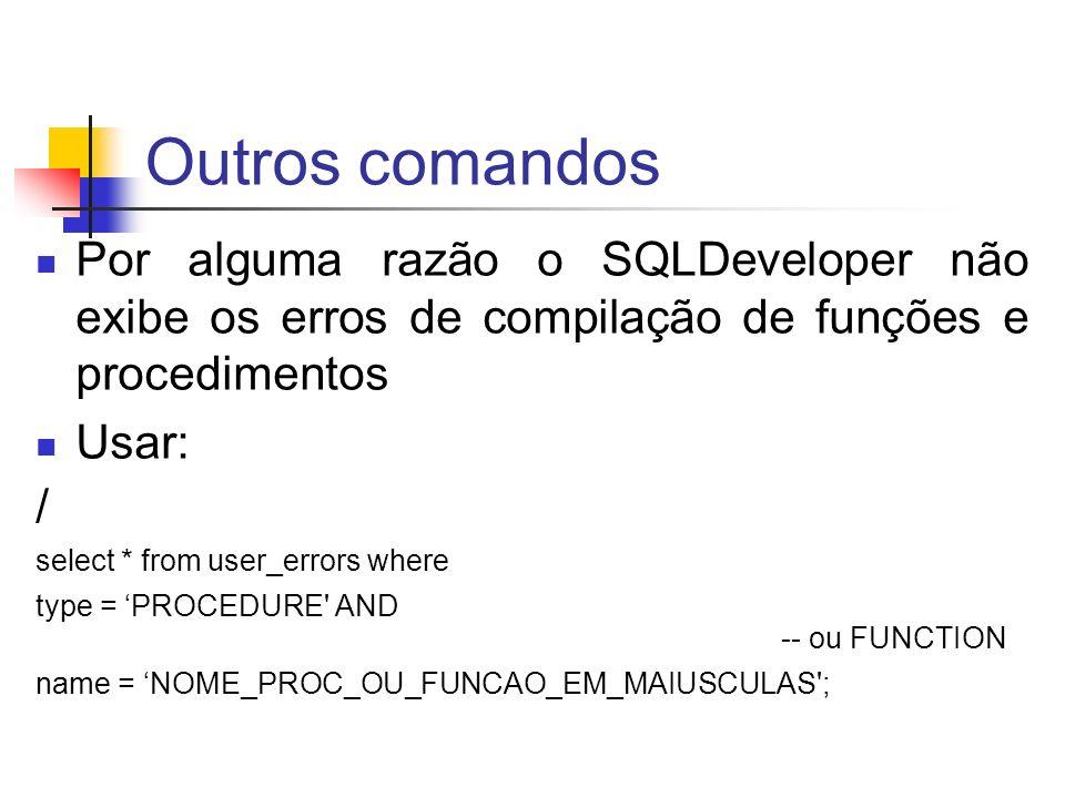 Outros comandos Por alguma razão o SQLDeveloper não exibe os erros de compilação de funções e procedimentos Usar: / select * from user_errors where ty