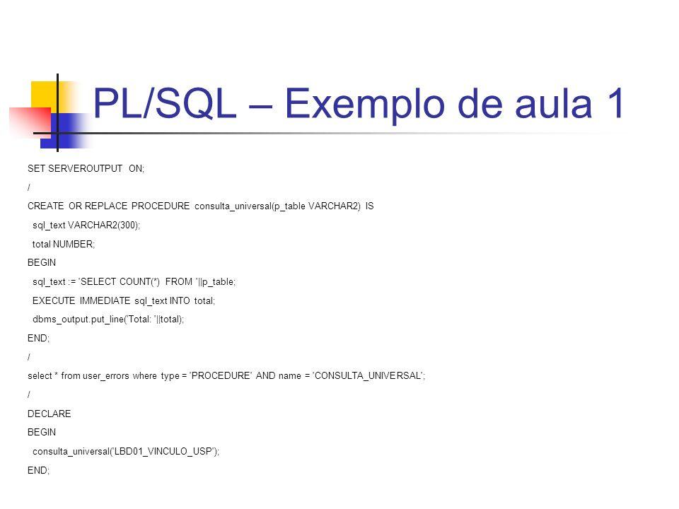 PL/SQL – Exemplo de aula 1 SET SERVEROUTPUT ON; / CREATE OR REPLACE PROCEDURE consulta_universal(p_table VARCHAR2) IS sql_text VARCHAR2(300); total NU