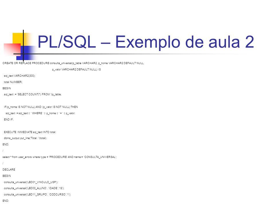 PL/SQL – Exemplo de aula 2 CREATE OR REPLACE PROCEDURE consulta_universal(p_table VARCHAR2, p_nome VARCHAR2 DEFAULT NULL, p_valor VARCHAR2 DEFAULT NUL
