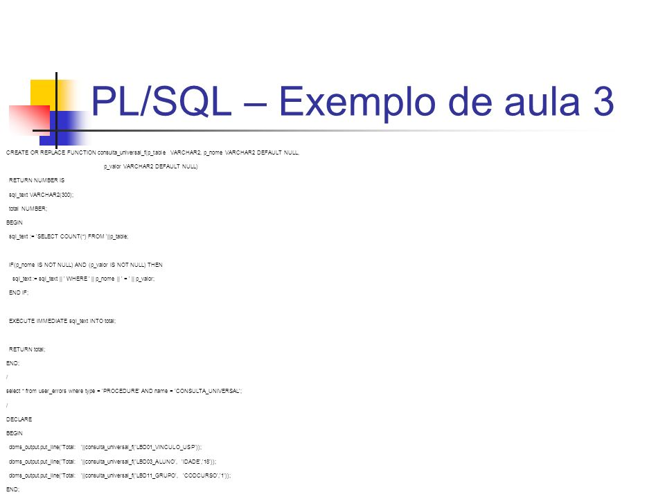 PL/SQL – Exemplo de aula 3 CREATE OR REPLACE FUNCTION consulta_universal_f(p_table VARCHAR2, p_nome VARCHAR2 DEFAULT NULL, p_valor VARCHAR2 DEFAULT NU
