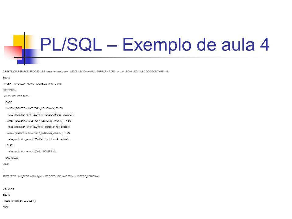 PL/SQL – Exemplo de aula 4 CREATE OR REPLACE PROCEDURE insere_leciona(p_prof LBD06_LECIONA.NROUSPPROF%TYPE, p_cod LBD06_LECIONA.CODDISC%TYPE) IS BEGIN