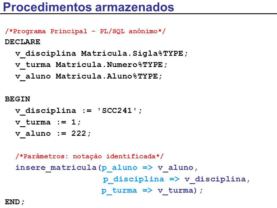 Funções armazenadas CREATE OR REPLACE FUNCTION media ( p_aluno Matricula.Aluno%TYPE ) RETURN NUMBER IS /*pode ser AS*/ v_media NUMBER; BEGIN SELECT AVG(nota) INTO v_media FROM MATRICULA WHERE aluno = p_aluno; RETURN v_media; /* RETURN obrigatório para sair da função*/ END media; /*E se não existir o aluno?*/