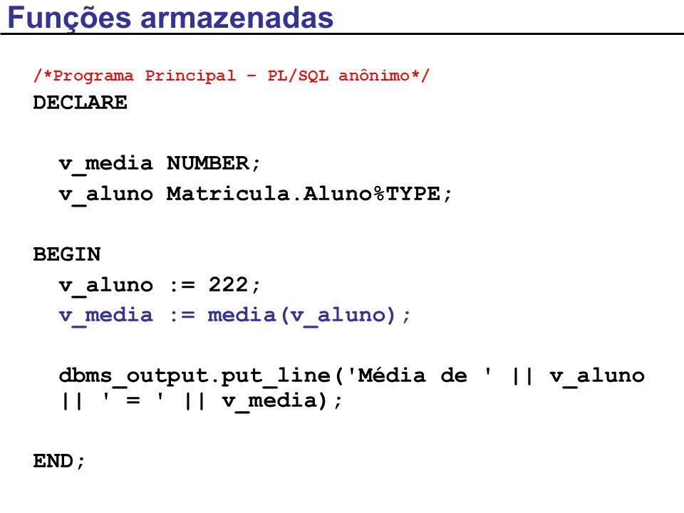 Exemplo CREATE OR REPLACE PROCEDURE media ( p_aluno IN Matricula.Aluno%TYPE, /*parâmetros formais*/ p_media OUT NUMBER) IS BEGIN SELECT AVG(nota) INTO p_media FROM MATRICULA WHERE aluno = p_aluno; END media; /*Programa Principal – PL/SQL anônimo*/ DECLARE v_media NUMBER(2,1); v_aluno Matricula.Aluno%TYPE; BEGIN v_aluno := 222; media(v_aluno, v_media); /*parâmetros reais*/ dbms_output.put_line( Média de    v_aluno    =    v_media); END;