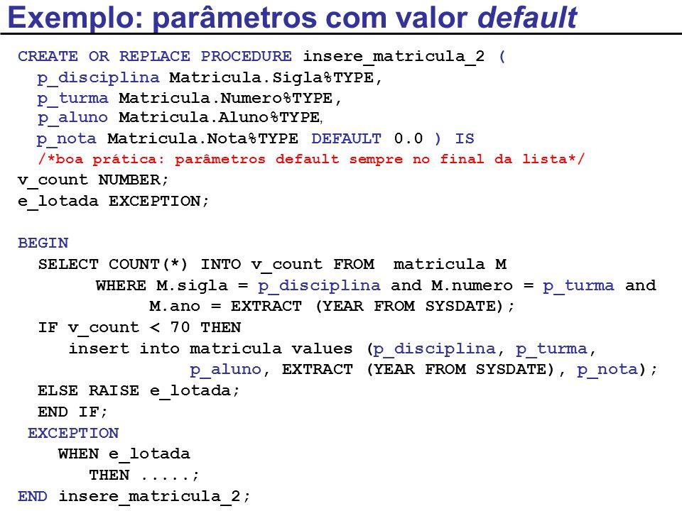 /*Programa Principal – PL/SQL anônimo*/ DECLARE v_disciplina Matricula.Sigla%TYPE; v_turma Matricula.Numero%TYPE; v_aluno Matricula.Aluno%TYPE; BEGIN v_disciplina := SCC241 ; v_turma := 1; v_aluno := 222; /*Parâmetros: notação posicional – parâmetro default, no final da lista, é omitido*/ insere_matricula_2(v_disciplina, v_turma, v_aluno); END; Exemplo: parâmetros com valor default