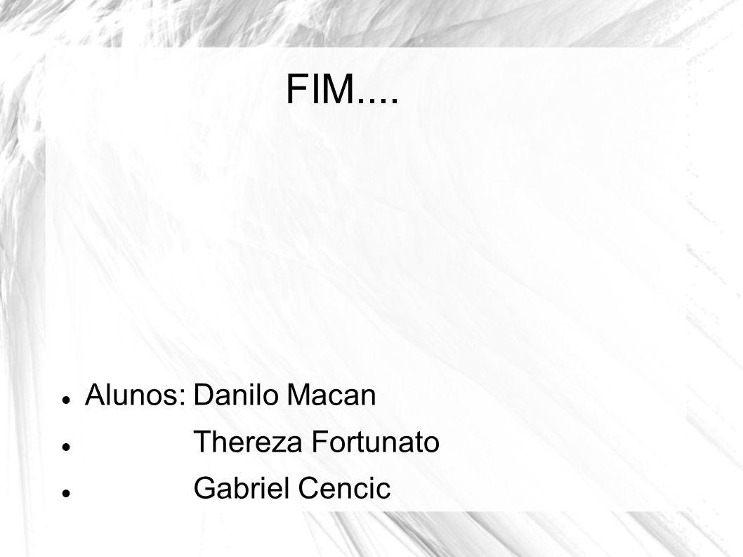 FIM.... Alunos: Danilo Macan Thereza Fortunato Gabriel Cencic