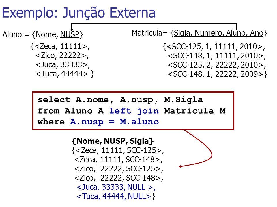 Exemplo: Junção Externa Matricula= {Sigla, Numero, Aluno, Ano} {,, } {,, } Aluno = {Nome, NUSP} select A.nome, A.nusp, M.Sigla from Aluno A left join