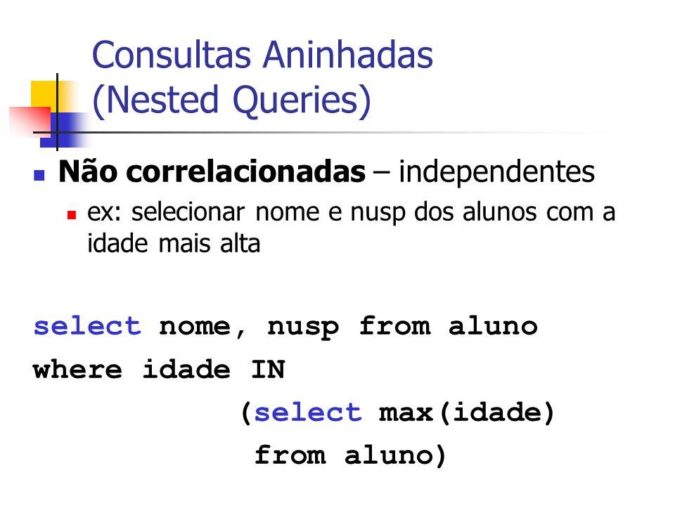 Consultas Aninhadas (Nested Queries) Não correlacionadas – independentes ex: selecionar nome e nusp dos alunos com a idade mais alta select nome, nusp