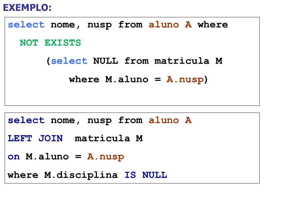 select nome, nusp from aluno A where NOT EXISTS (select NULL from matricula M where M.aluno = A.nusp) EXEMPLO: select nome, nusp from aluno A LEFT JOI