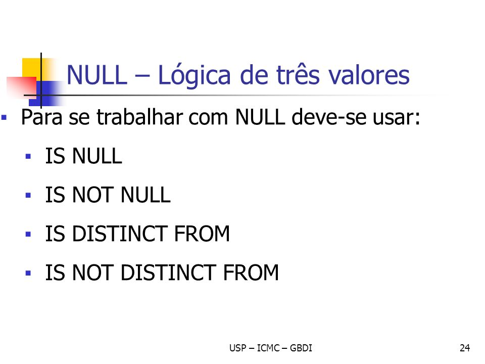 USP – ICMC – GBDI24 Para se trabalhar com NULL deve-se usar: IS NULL IS NOT NULL IS DISTINCT FROM IS NOT DISTINCT FROM NULL – Lógica de três valores
