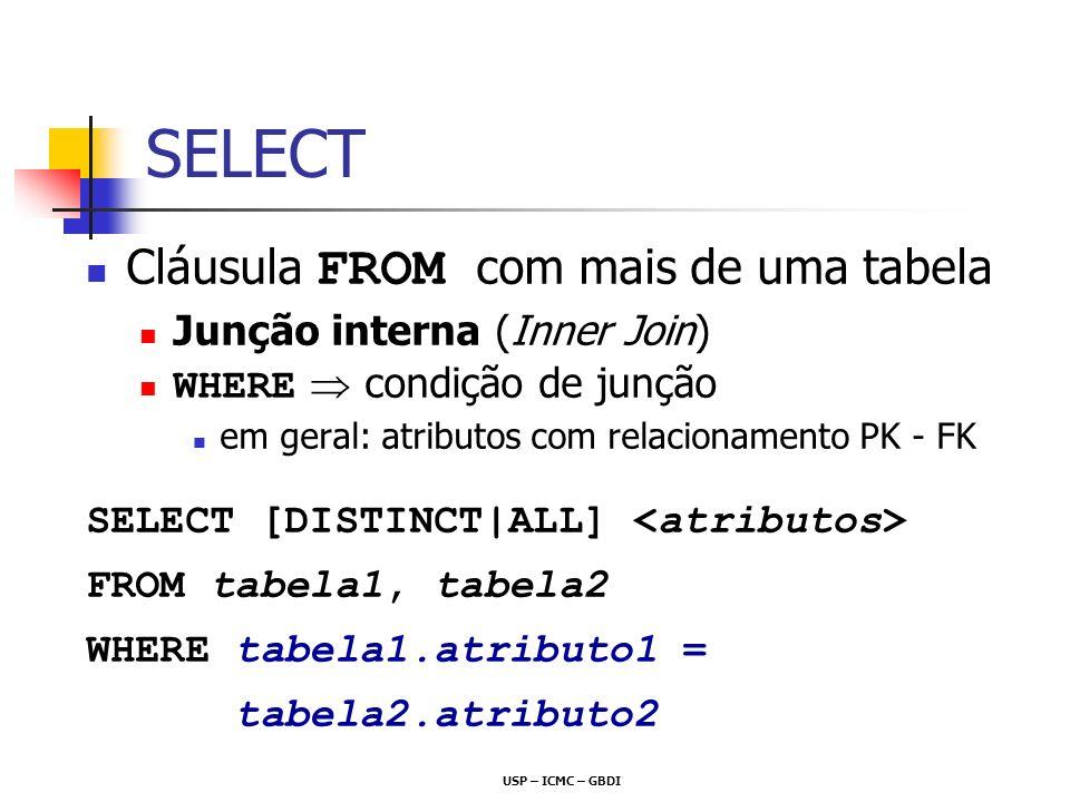 Exemplo: Junção Matricula= {Sigla, Numero, Aluno, Ano} {,, } {,, } Aluno = {Nome, NUSP} select A.nome, A.nusp, M.Sigla from Aluno A, Matricula M where A.nusp = M.aluno {Nome, NUSP, Sigla} {,, }