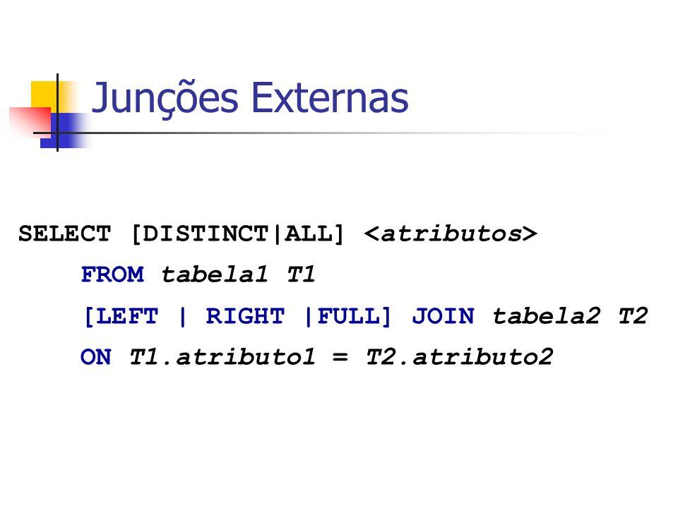 Exemplo: Junção Externa Matricula= {Sigla, Numero, Aluno, Ano} {,, } {,, } Aluno = {Nome, NUSP} select A.nome, A.nusp, M.Sigla from Aluno A left join Matricula M where A.nusp = M.aluno {Nome, NUSP, Sigla} {,, }