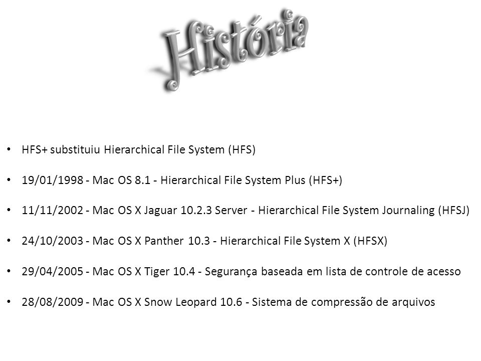 HFS+ substituiu Hierarchical File System (HFS) 19/01/1998 - Mac OS 8.1 - Hierarchical File System Plus (HFS+) 11/11/2002 - Mac OS X Jaguar 10.2.3 Serv