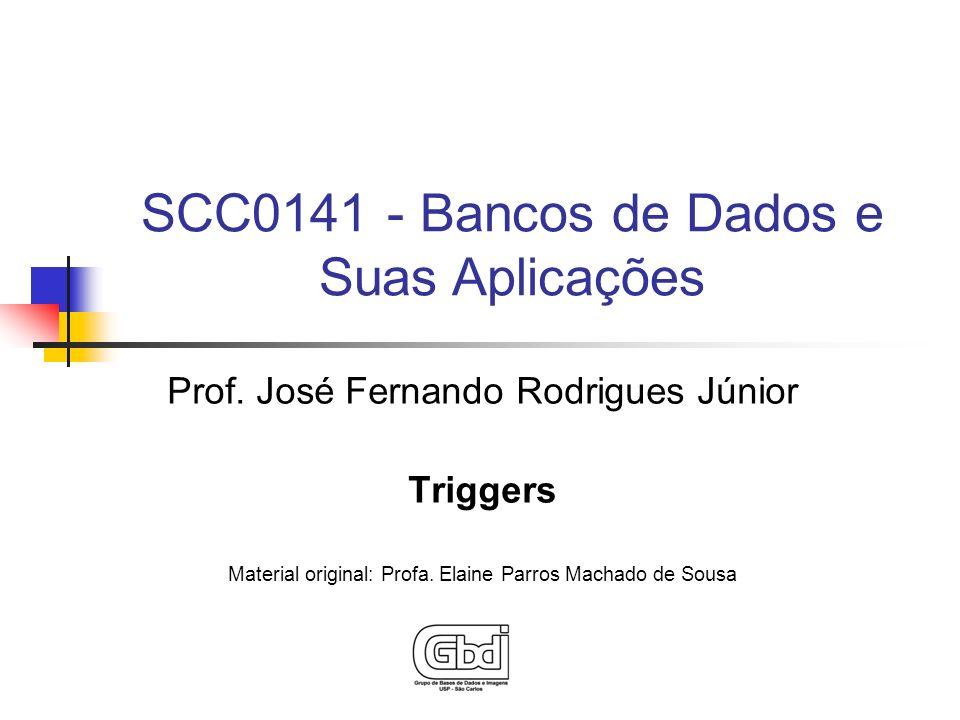 Prof. José Fernando Rodrigues Júnior Triggers Material original: Profa. Elaine Parros Machado de Sousa SCC0141 - Bancos de Dados e Suas Aplicações