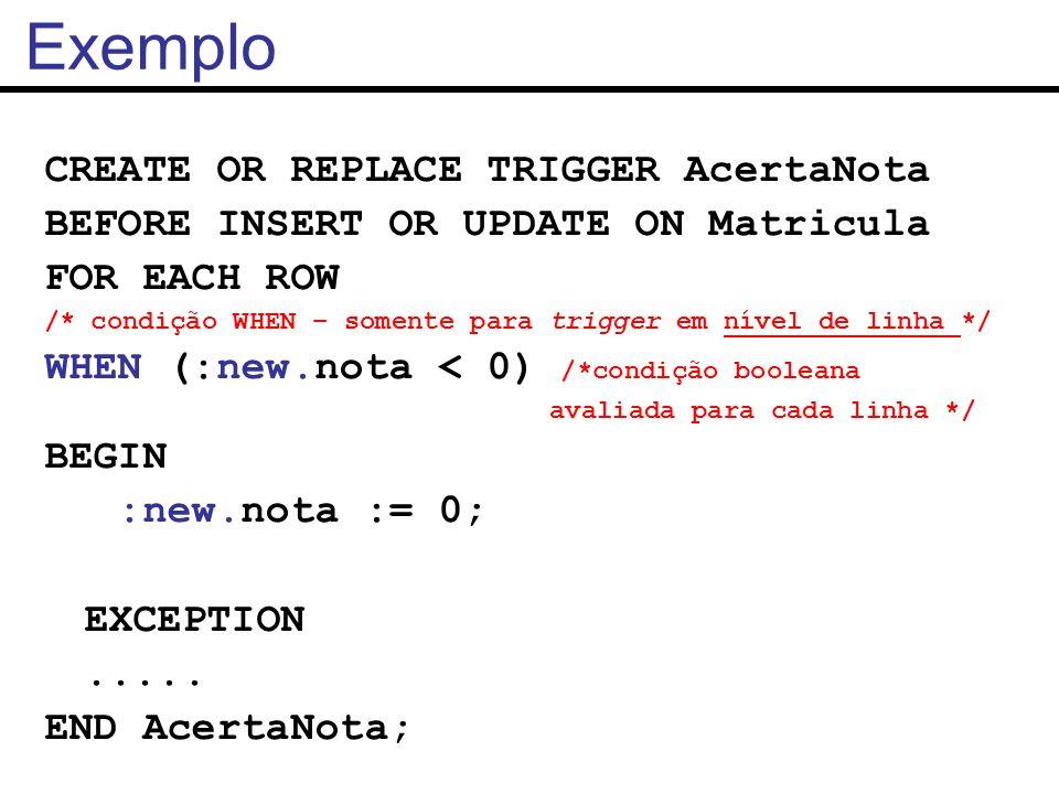 Exemplo CREATE OR REPLACE TRIGGER AcertaNota BEFORE INSERT OR UPDATE ON Matricula FOR EACH ROW /* condição WHEN – somente para trigger em nível de lin