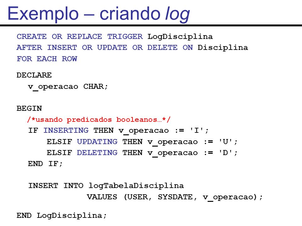 CREATE OR REPLACE TRIGGER LogDisciplina AFTER INSERT OR UPDATE OR DELETE ON Disciplina FOR EACH ROW DECLARE v_operacao CHAR; BEGIN /*usando predicados