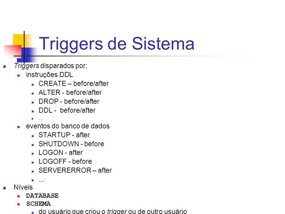 Triggers de Sistema Triggers disparados por: instruções DDL CREATE – before/after ALTER - before/after DROP - before/after DDL - before/after … evento
