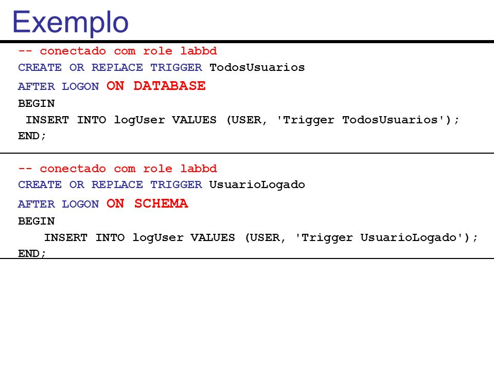 -- conectado com role labbd CREATE OR REPLACE TRIGGER TodosUsuarios AFTER LOGON ON DATABASE BEGIN INSERT INTO logUser VALUES (USER, 'Trigger TodosUsua