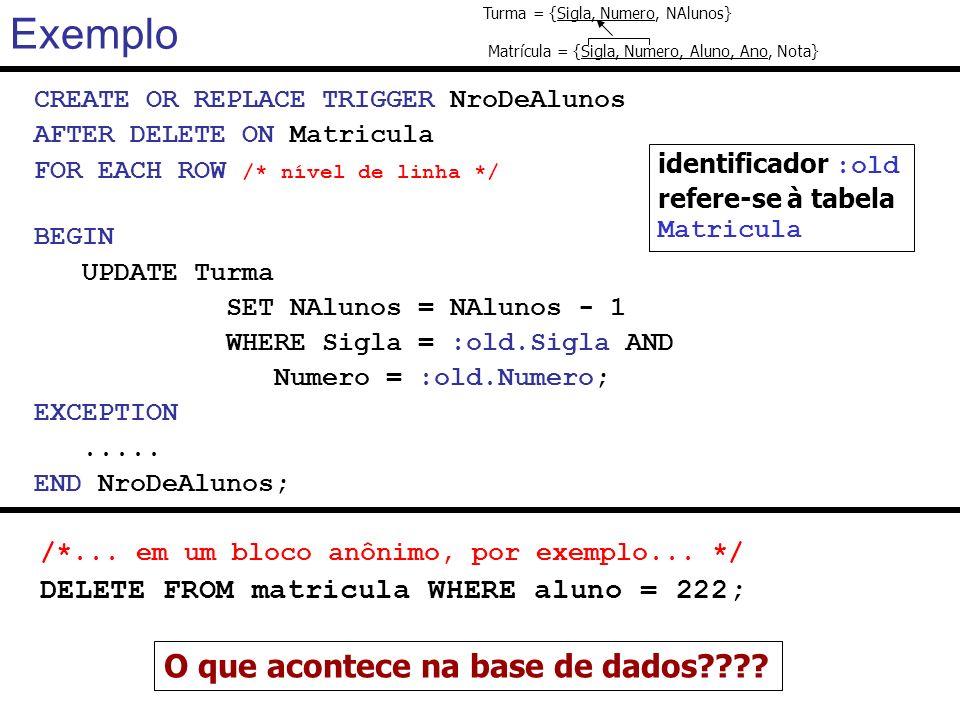 Exemplo CREATE OR REPLACE TRIGGER NroDeAlunos AFTER DELETE ON Matricula FOR EACH ROW /* nível de linha */ BEGIN UPDATE Turma SET NAlunos = NAlunos - 1
