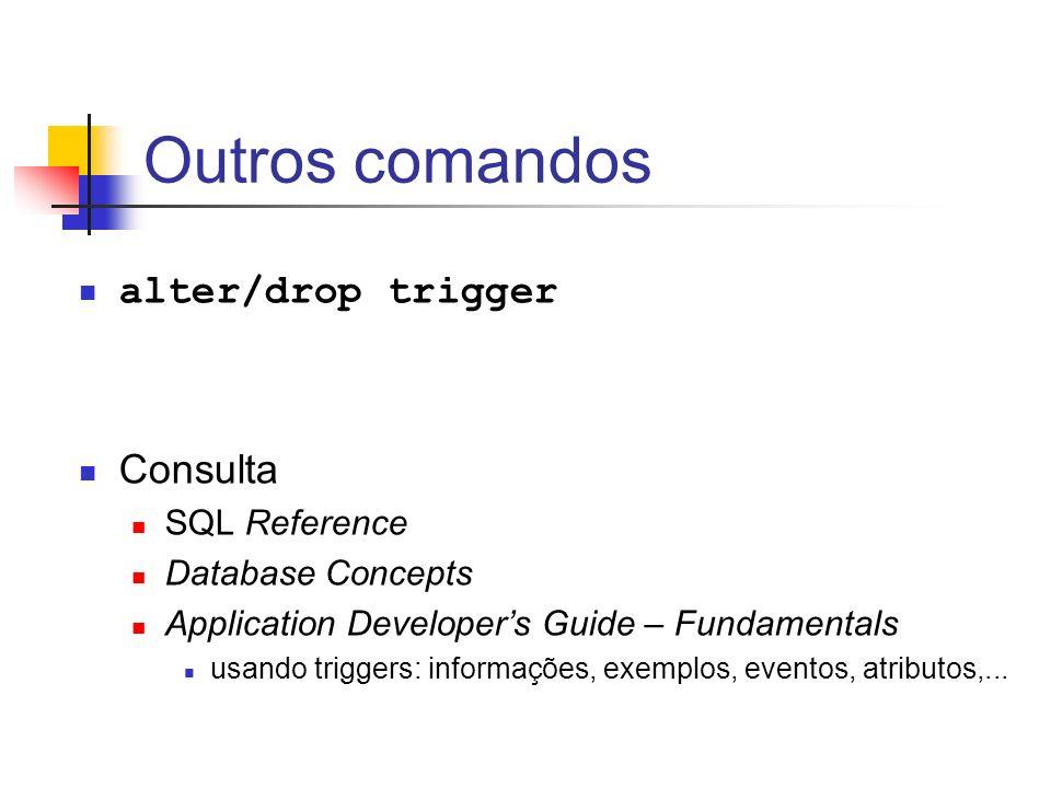 Outros comandos alter/drop trigger Consulta SQL Reference Database Concepts Application Developers Guide – Fundamentals usando triggers: informações,