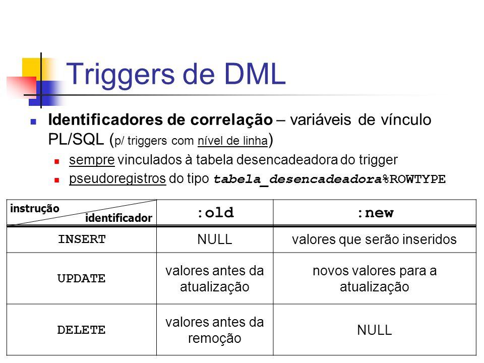 Triggers de DML Identificadores de correlação – variáveis de vínculo PL/SQL ( p/ triggers com nível de linha ) sempre vinculados à tabela desencadeado