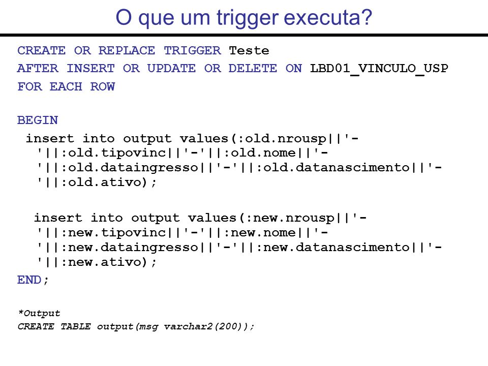 -- conectado com role labbd CREATE OR REPLACE TRIGGER TodosUsuarios AFTER LOGON ON DATABASE BEGIN INSERT INTO logUser VALUES (USER, Trigger TodosUsuarios ); END; -- conectado com role labbd CREATE OR REPLACE TRIGGER UsuarioLogado AFTER LOGON ON SCHEMA BEGIN INSERT INTO logUser VALUES (USER, Trigger UsuarioLogado ); END; Exemplo