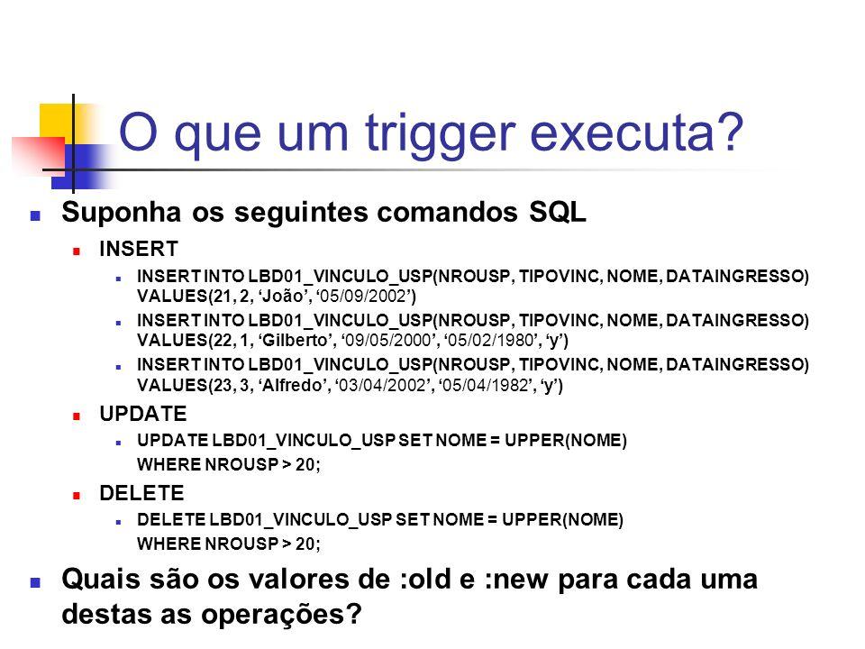 O que um trigger executa? Suponha os seguintes comandos SQL INSERT INSERT INTO LBD01_VINCULO_USP(NROUSP, TIPOVINC, NOME, DATAINGRESSO) VALUES(21, 2, J