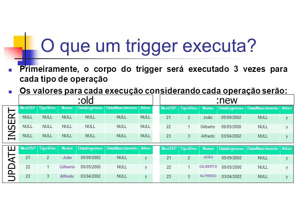 O que um trigger executa? Primeiramente, o corpo do trigger será executado 3 vezes para cada tipo de operação Os valores para cada execução consideran