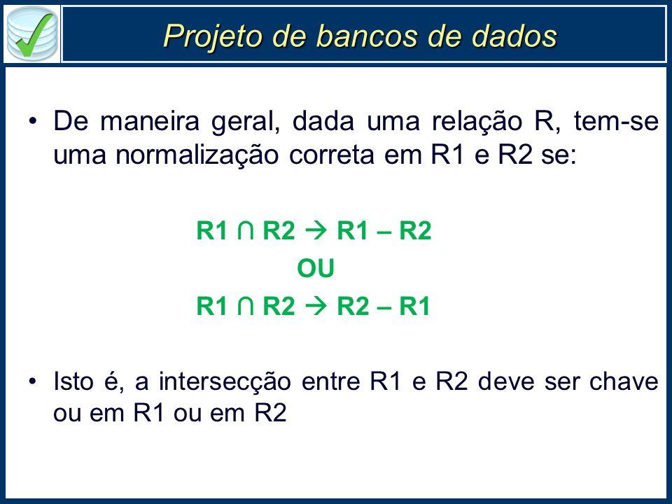 Projeto de bancos de dados De maneira geral, dada uma relação R, tem-se uma normalização correta em R1 e R2 se: R1 R2 R1 – R2 OU R1 R2 R2 – R1 Isto é,