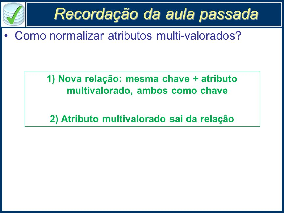 Como normalizar atributos multi-valorados? 1) Nova relação: mesma chave + atributo multivalorado, ambos como chave 2) Atributo multivalorado sai da re