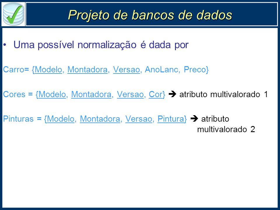 Projeto de bancos de dados Uma possível normalização é dada por Carro= {Modelo, Montadora, Versao, AnoLanc, Preco} Cores = {Modelo, Montadora, Versao,