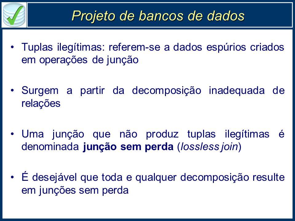 Projeto de bancos de dados Tuplas ilegítimas: referem-se a dados espúrios criados em operações de junção Surgem a partir da decomposição inadequada de