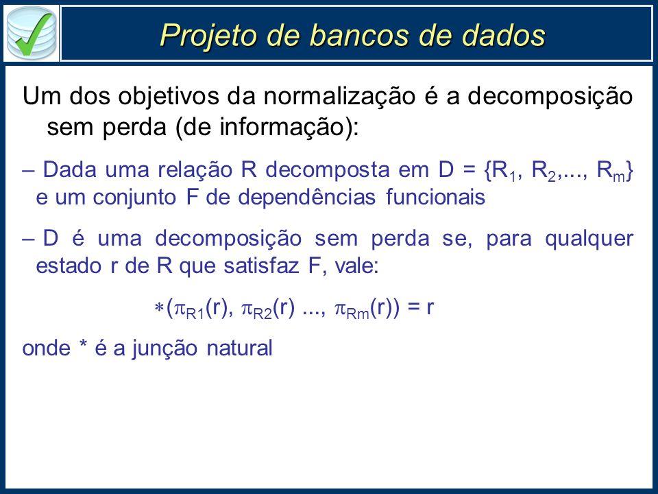Projeto de bancos de dados Um dos objetivos da normalização é a decomposição sem perda (de informação): –Dada uma relação R decomposta em D = {R 1, R