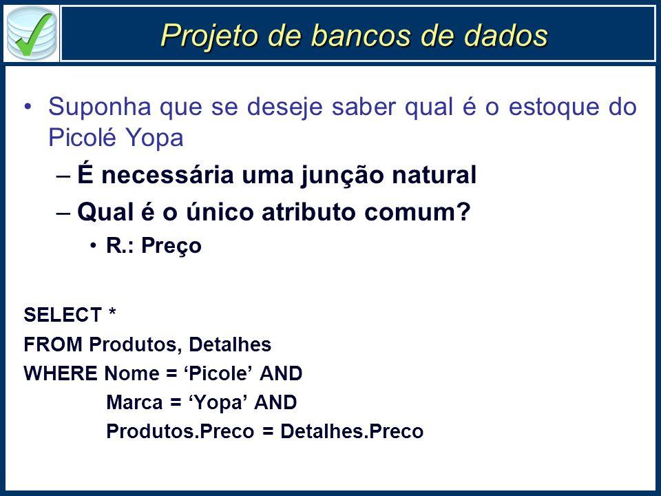 Projeto de bancos de dados Suponha que se deseje saber qual é o estoque do Picolé Yopa –É necessária uma junção natural –Qual é o único atributo comum