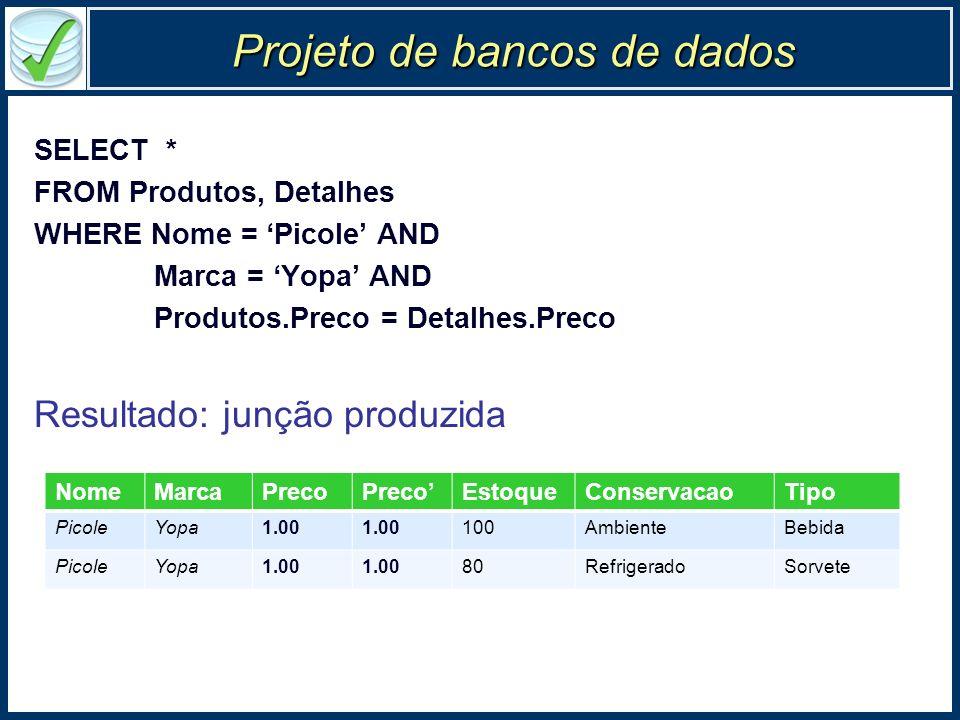 Projeto de bancos de dados SELECT * FROM Produtos, Detalhes WHERE Nome = Picole AND Marca = Yopa AND Produtos.Preco = Detalhes.Preco Resultado: junção