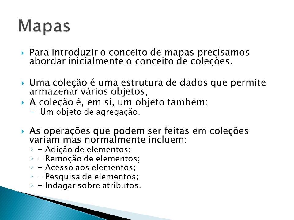 Para introduzir o conceito de mapas precisamos abordar inicialmente o conceito de coleções. Uma coleção é uma estrutura de dados que permite armazenar