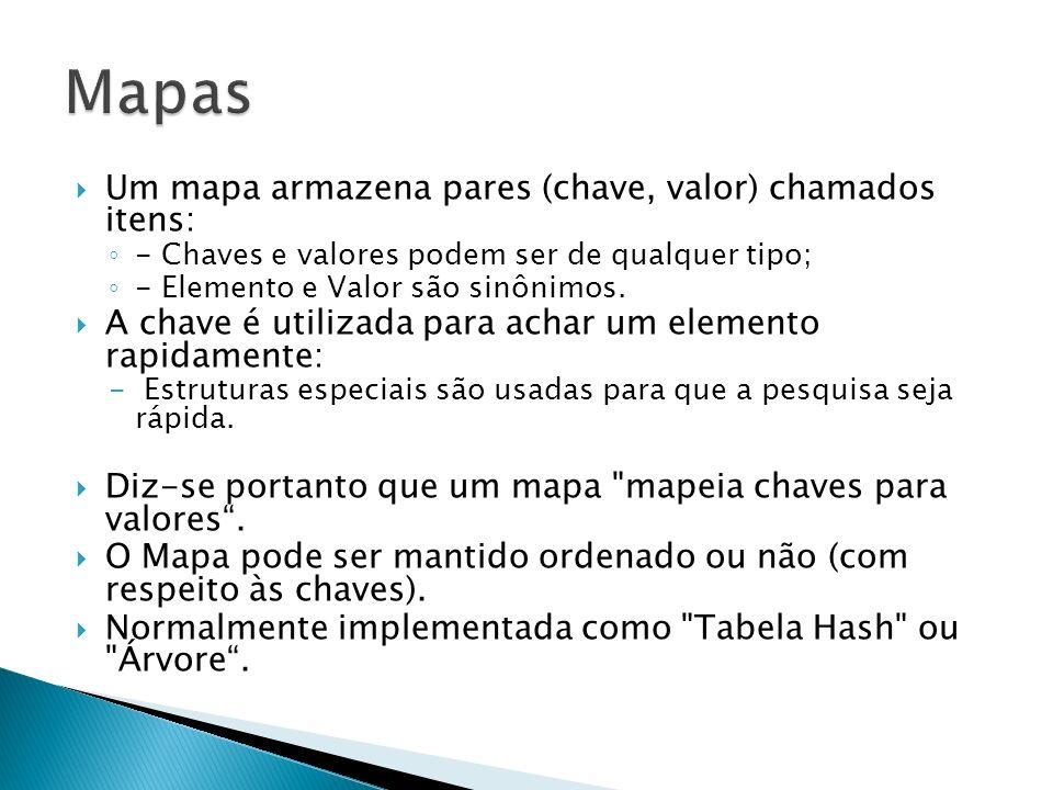 Um mapa armazena pares (chave, valor) chamados itens: - Chaves e valores podem ser de qualquer tipo; - Elemento e Valor são sinônimos. A chave é utili