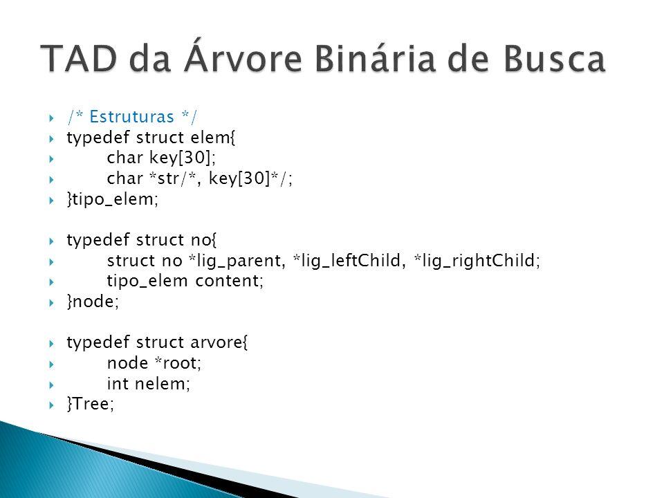 /* Estruturas */ typedef struct elem{ char key[30]; char *str/*, key[30]*/; }tipo_elem; typedef struct no{ struct no *lig_parent, *lig_leftChild, *lig