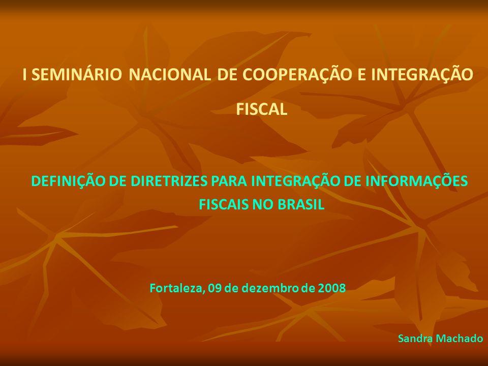 I SEMINÁRIO NACIONAL DE COOPERAÇÃO E INTEGRAÇÃO FISCAL DEFINIÇÃO DE DIRETRIZES PARA INTEGRAÇÃO DE INFORMAÇÕES FISCAIS NO BRASIL Fortaleza, 09 de dezembro de 2008 Sandra Machado