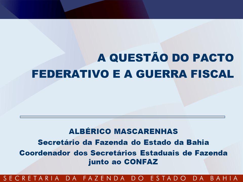 A QUESTÃO DO PACTO FEDERATIVO E A GUERRA FISCAL ALBÉRICO MASCARENHAS Secretário da Fazenda do Estado da Bahia Coordenador dos Secretários Estaduais de